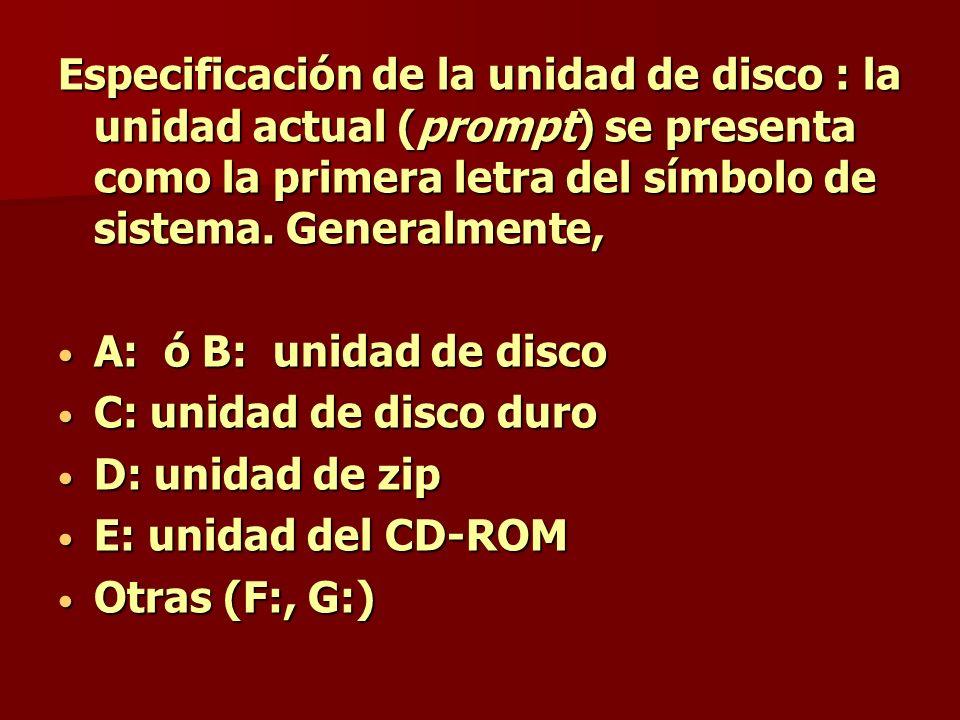 Especificación de la unidad de disco : la unidad actual (prompt) se presenta como la primera letra del símbolo de sistema. Generalmente, A: ó B: unida