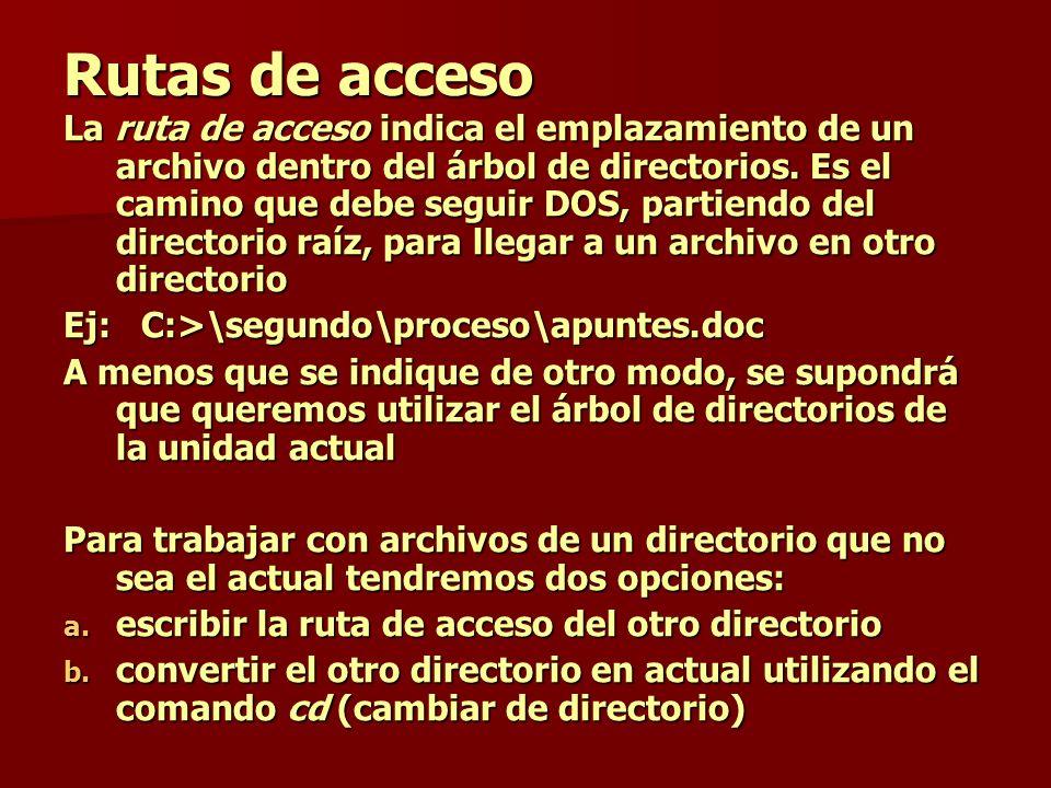 Rutas de acceso La ruta de acceso indica el emplazamiento de un archivo dentro del árbol de directorios. Es el camino que debe seguir DOS, partiendo d