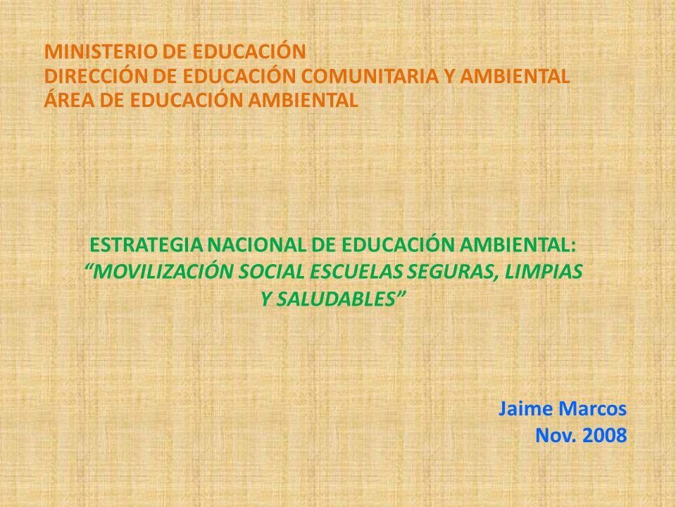 ESTRATEGIA NACIONAL DE EDUCACIÓN AMBIENTAL: MOVILIZACIÓN SOCIAL ESCUELAS SEGURAS, LIMPIAS Y SALUDABLES Jaime Marcos Nov. 2008 MINISTERIO DE EDUCACIÓN