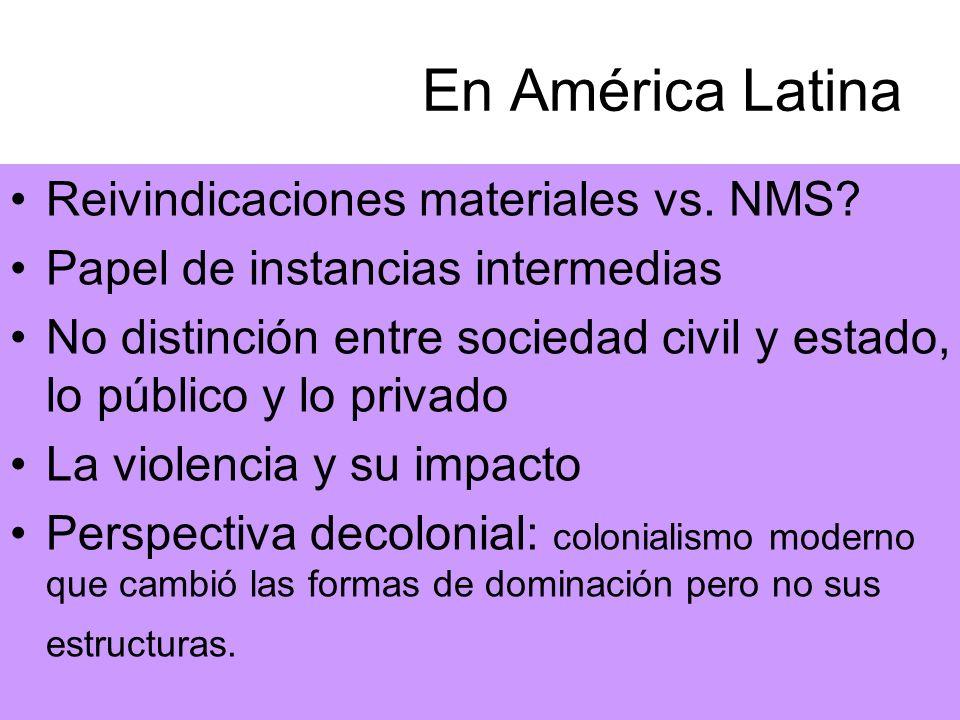 En América Latina Reivindicaciones materiales vs. NMS? Papel de instancias intermedias No distinción entre sociedad civil y estado, lo público y lo pr