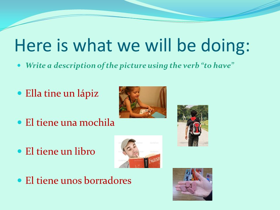 Here is what we will be doing: Write a description of the picture using the verb to have Ella tine un lápiz El tiene una mochila El tiene un libro El