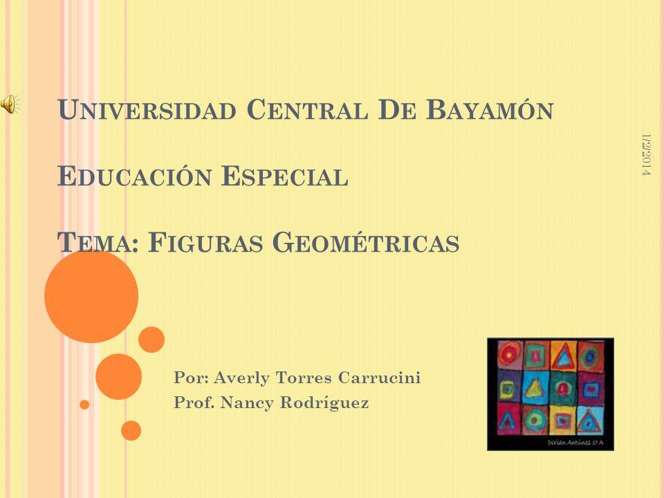 1/2/2014 U NIVERSIDAD C ENTRAL D E B AYAMÓN E DUCACIÓN E SPECIAL T EMA : F IGURAS G EOMÉTRICAS Por: Averly Torres Carrucini Prof. Nancy Rodríguez