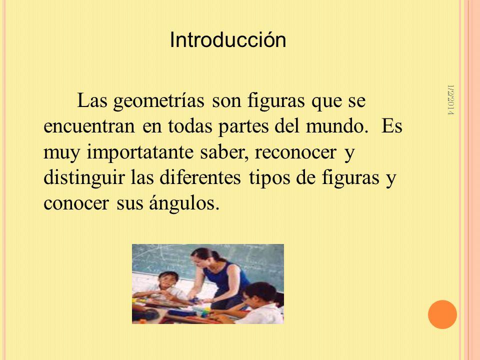 1/2/2014 Las geometrías son figuras que se encuentran en todas partes del mundo. Es muy importatante saber, reconocer y distinguir las diferentes tipo