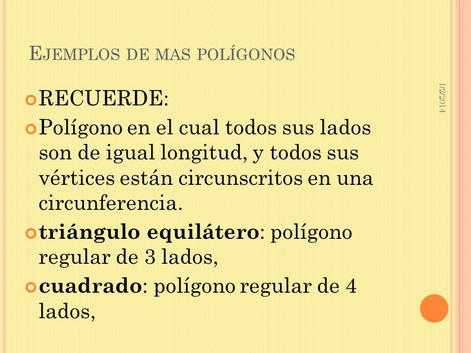 1/2/2014 E JEMPLOS DE MAS POLÍGONOS RECUERDE: Polígono en el cual todos sus lados son de igual longitud, y todos sus vértices están circunscritos en u
