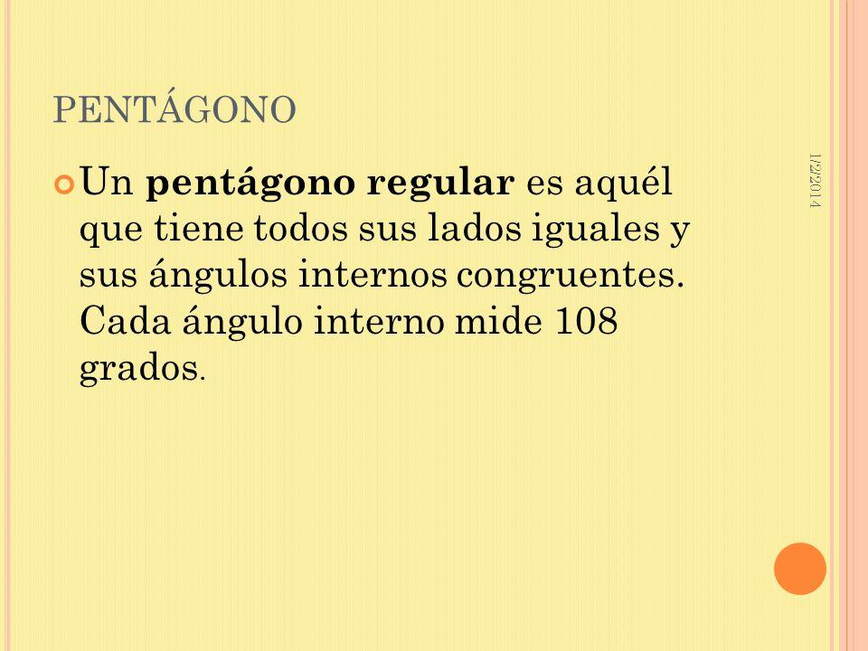 1/2/2014 PENTÁGONO Un pentágono regular es aquél que tiene todos sus lados iguales y sus ángulos internos congruentes. Cada ángulo interno mide 108 gr