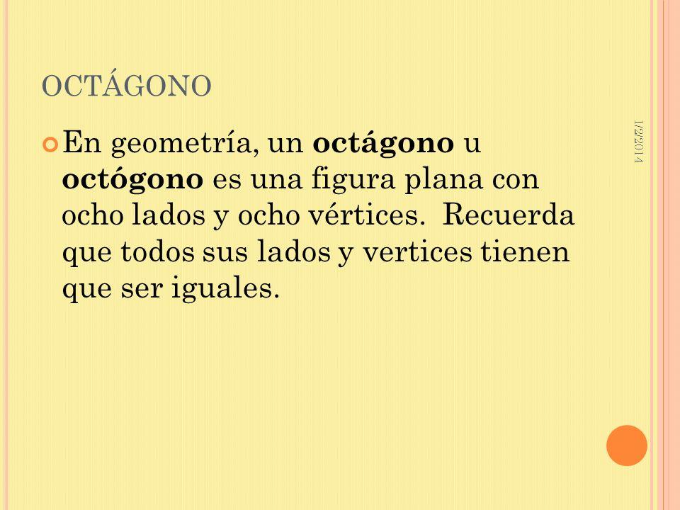 1/2/2014 OCTÁGONO En geometría, un octágono u octógono es una figura plana con ocho lados y ocho vértices. Recuerda que todos sus lados y vertices tie