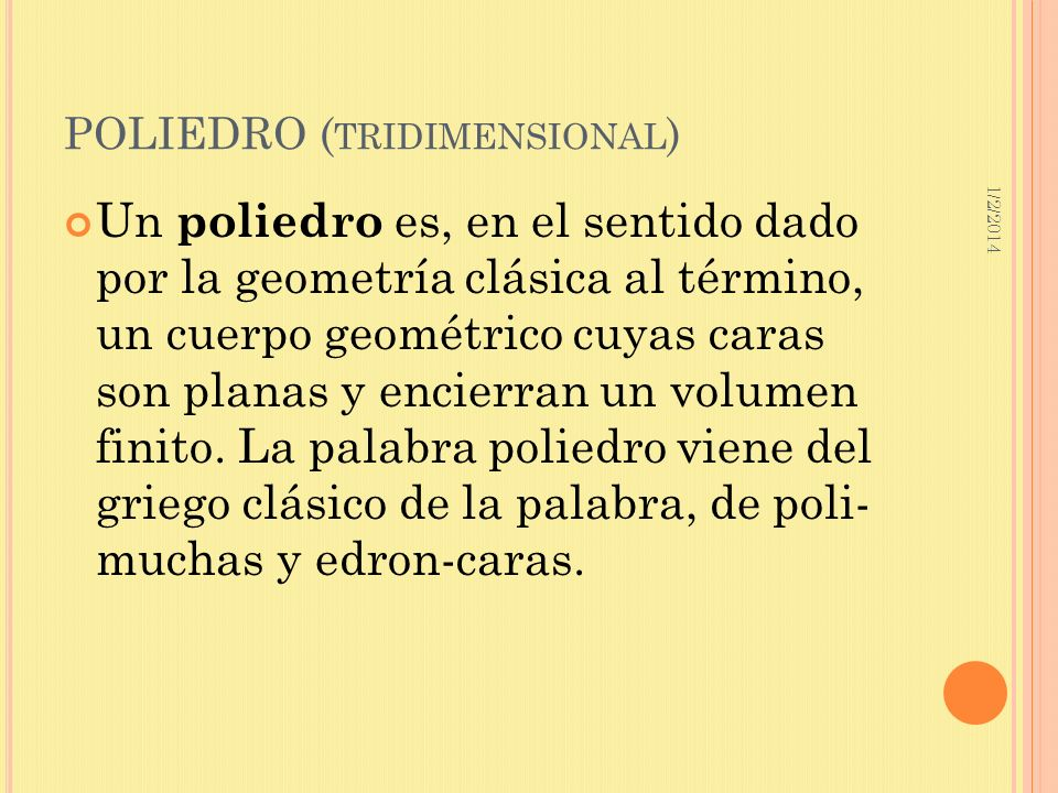 1/2/2014 POLIEDRO ( TRIDIMENSIONAL ) Un poliedro es, en el sentido dado por la geometría clásica al término, un cuerpo geométrico cuyas caras son plan