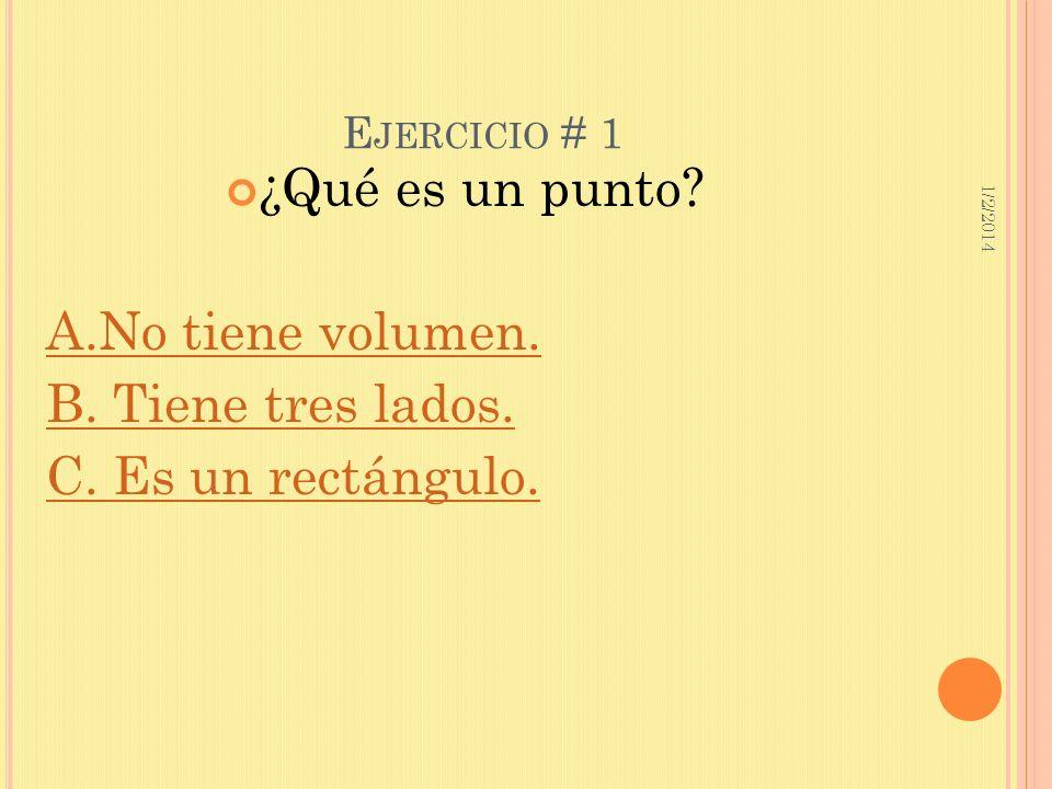 1/2/2014 E JERCICIO # 1 ¿Qué es un punto? A.No tiene volumen. B. Tiene tres lados. C. Es un rectángulo.