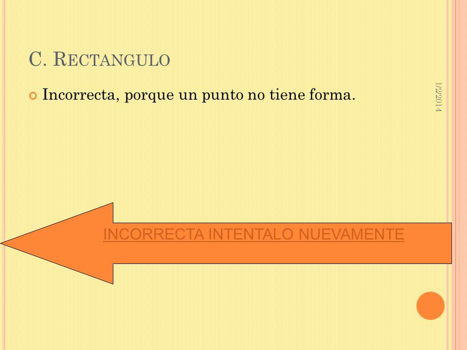 1/2/2014 C. R ECTANGULO Incorrecta, porque un punto no tiene forma. INCORRECTA INTENTALO NUEVAMENTE