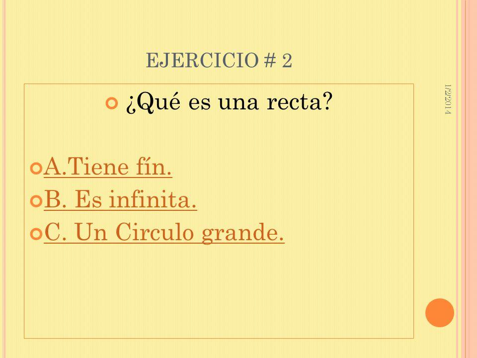 1/2/2014 EJERCICIO # 2 ¿Qué es una recta? A.Tiene fín. B. Es infinita. C. Un Circulo grande.