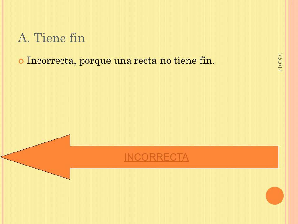 1/2/2014 A. Tiene fin Incorrecta, porque una recta no tiene fin. INCORRECTA