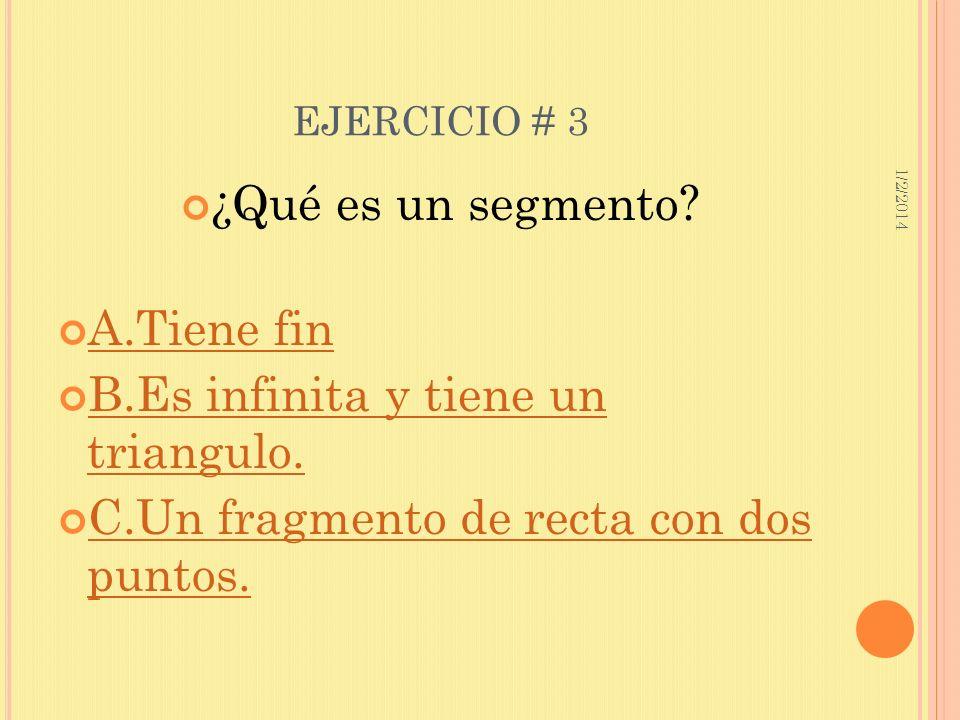 1/2/2014 EJERCICIO # 3 ¿Qué es un segmento? A.Tiene fin B.Es infinita y tiene un triangulo. B.Es infinita y tiene un triangulo. C.Un fragmento de rect