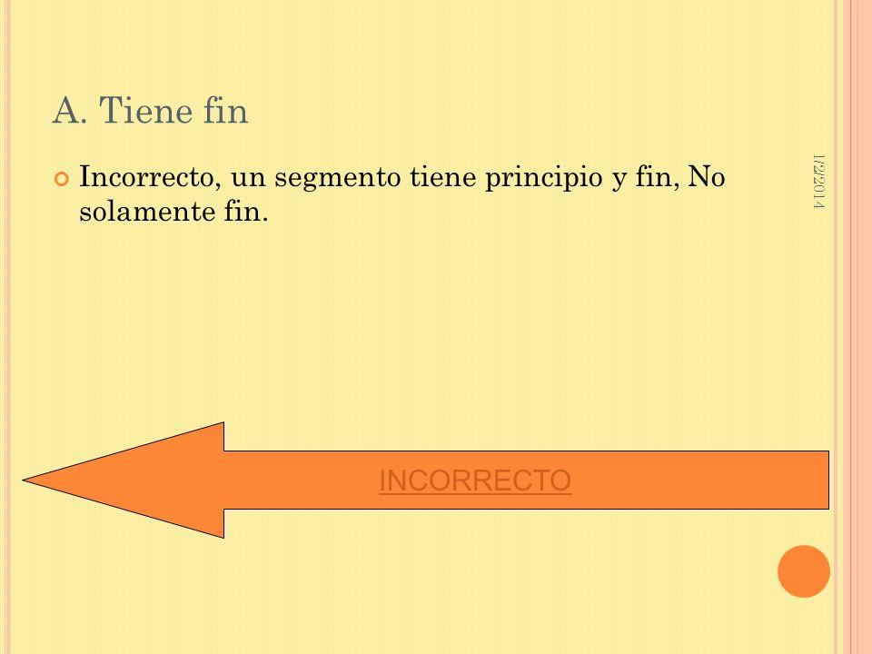 1/2/2014 A. Tiene fin Incorrecto, un segmento tiene principio y fin, No solamente fin. INCORRECTO