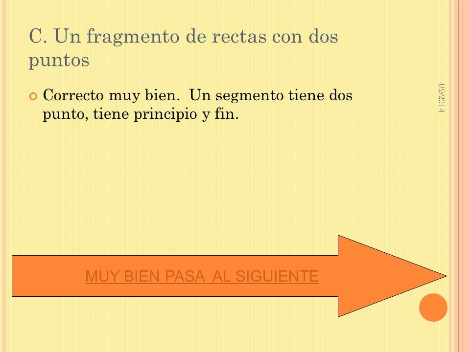 1/2/2014 C. Un fragmento de rectas con dos puntos Correcto muy bien. Un segmento tiene dos punto, tiene principio y fin. MUY BIEN PASA AL SIGUIENTE