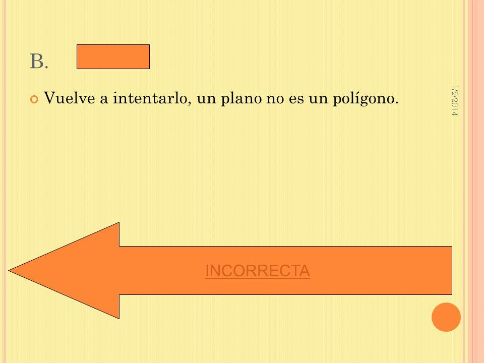 1/2/2014 B. Vuelve a intentarlo, un plano no es un polígono. INCORRECTA