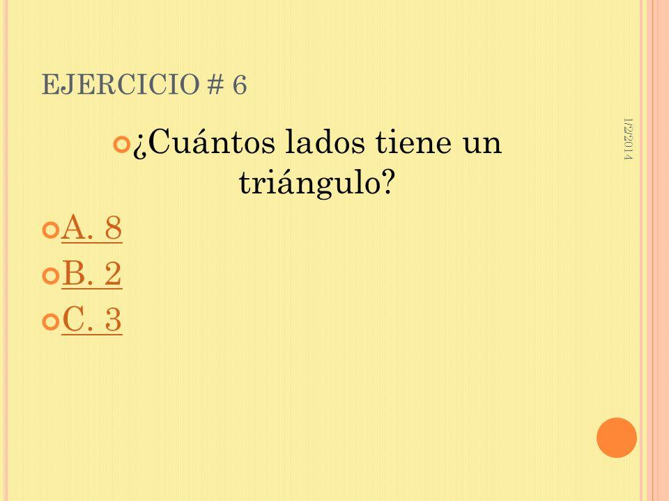 1/2/2014 EJERCICIO # 6 ¿Cuántos lados tiene un triángulo? A. 8 B. 2 C. 3