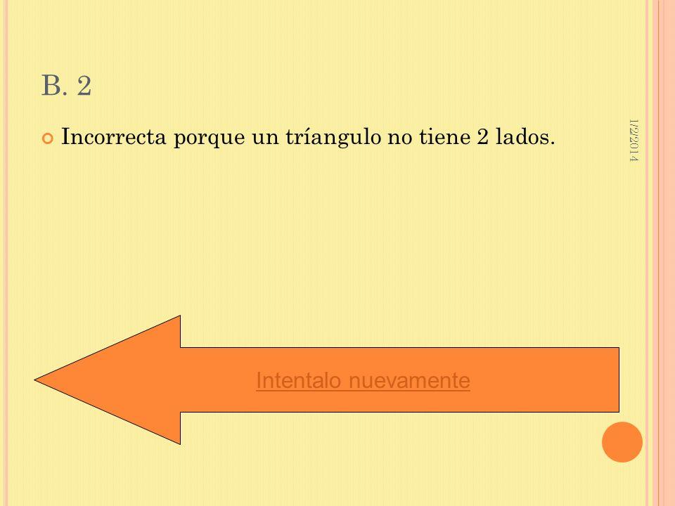 1/2/2014 B. 2 Incorrecta porque un tríangulo no tiene 2 lados. Intentalo nuevamente