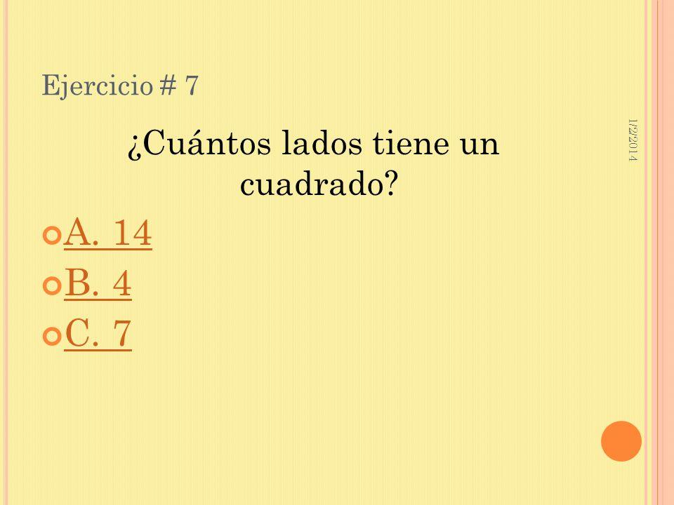 1/2/2014 Ejercicio # 7 ¿Cuántos lados tiene un cuadrado? A. 14 B. 4 C. 7