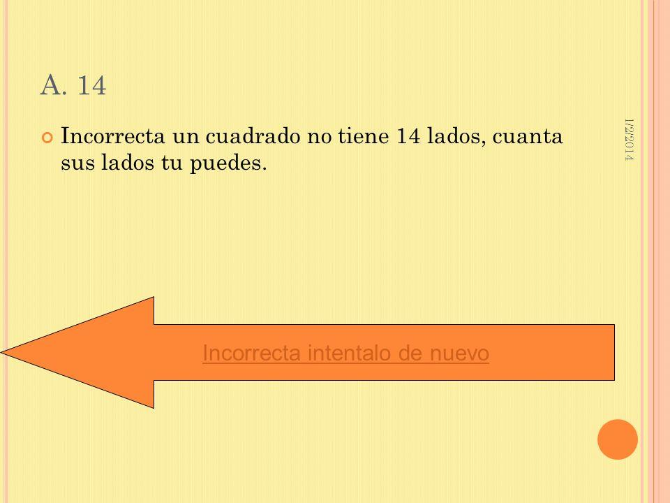 1/2/2014 A. 14 Incorrecta un cuadrado no tiene 14 lados, cuanta sus lados tu puedes. Incorrecta intentalo de nuevo
