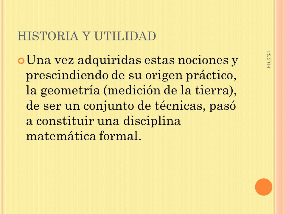 1/2/2014 HISTORIA Y UTILIDAD Una vez adquiridas estas nociones y prescindiendo de su origen práctico, la geometría (medición de la tierra), de ser un