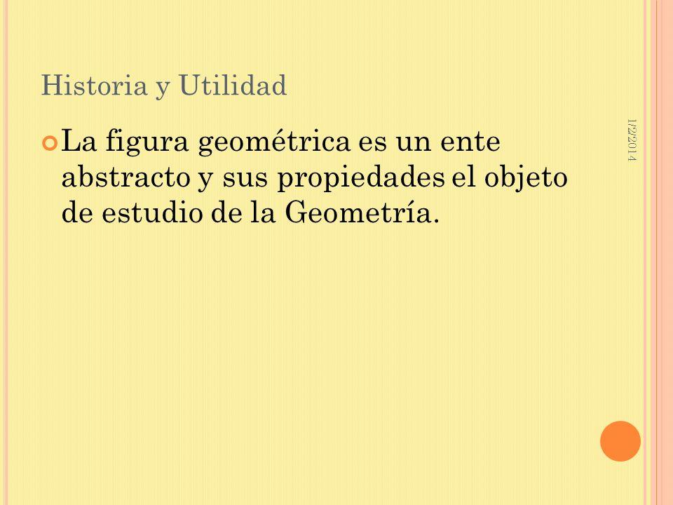 1/2/2014 Historia y Utilidad La figura geométrica es un ente abstracto y sus propiedades el objeto de estudio de la Geometría.