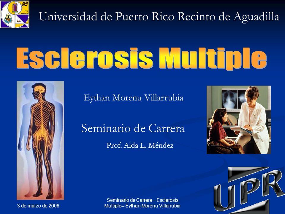 3 de marzo de 2006 1 Seminario de Carrera-- Esclerosis Multiple-- Eythan Morenu Villarrubia Universidad de Puerto Rico Recinto de Aguadilla Seminario