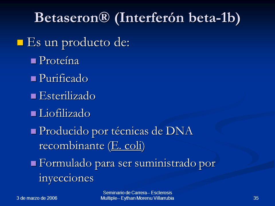 3 de marzo de 2006 35 Seminario de Carrera-- Esclerosis Multiple-- Eythan Morenu Villarrubia Betaseron® (Interferón beta-1b) Es un producto de: Es un