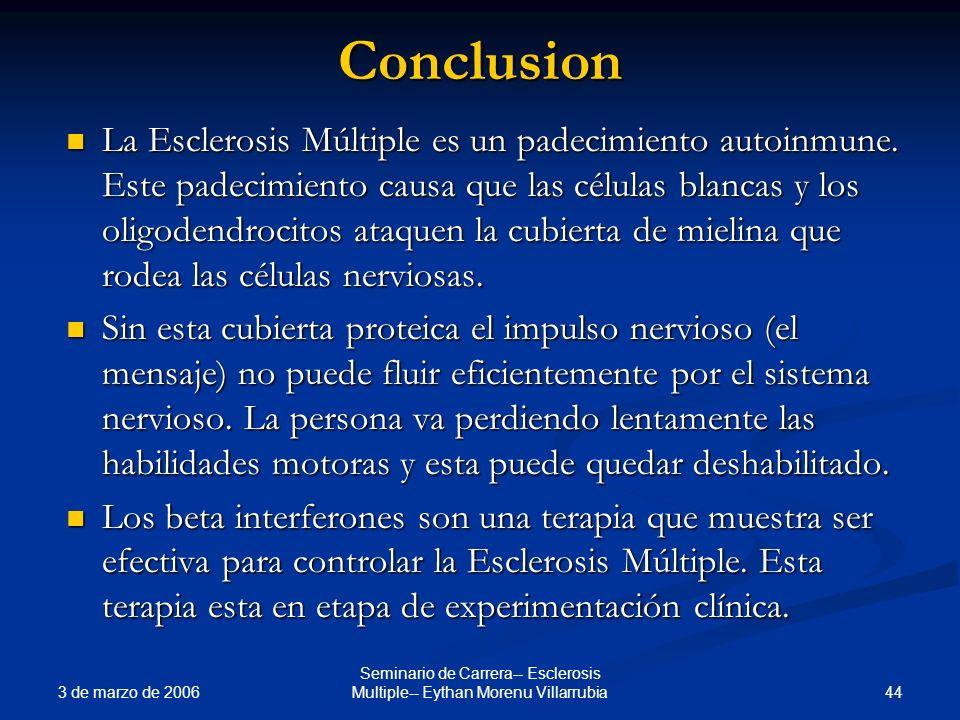 3 de marzo de 2006 44 Seminario de Carrera-- Esclerosis Multiple-- Eythan Morenu VillarrubiaConclusion La Esclerosis Múltiple es un padecimiento autoi