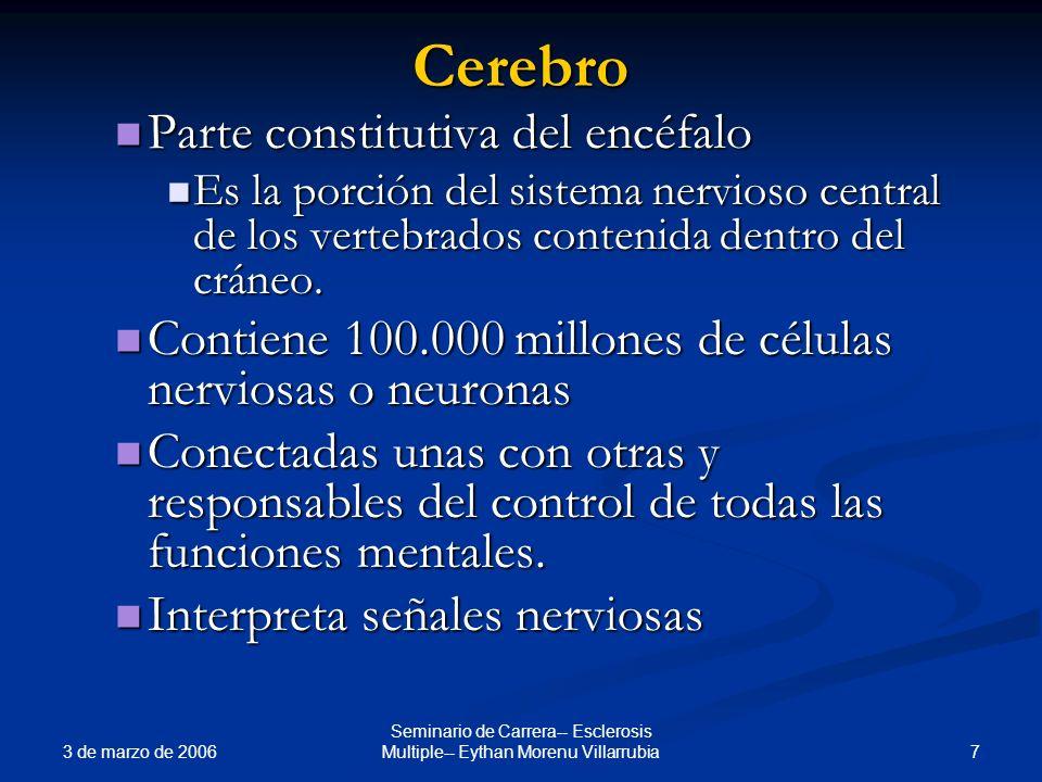 3 de marzo de 2006 7 Seminario de Carrera-- Esclerosis Multiple-- Eythan Morenu VillarrubiaCerebro Parte constitutiva del encéfalo Parte constitutiva