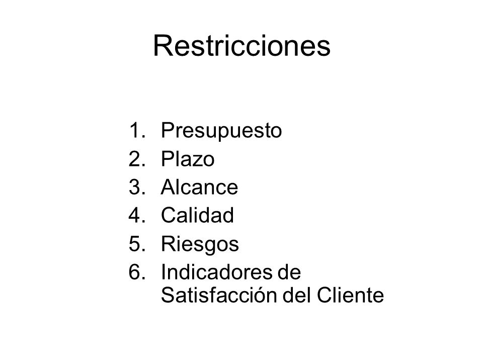 Restricciones 1.Presupuesto 2.Plazo 3.Alcance 4.Calidad 5.Riesgos 6.Indicadores de Satisfacción del Cliente