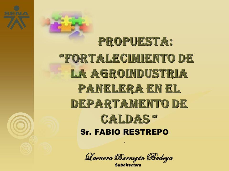 Leonora Barragán Bedoya Subdirectora PROPUESTA: PROPUESTA: FORTALECIMIENTO DE LA AGROINDUSTRIA PANELERA EN EL DEPARTAMENTO DE CALDAS FORTALECIMIENTO D