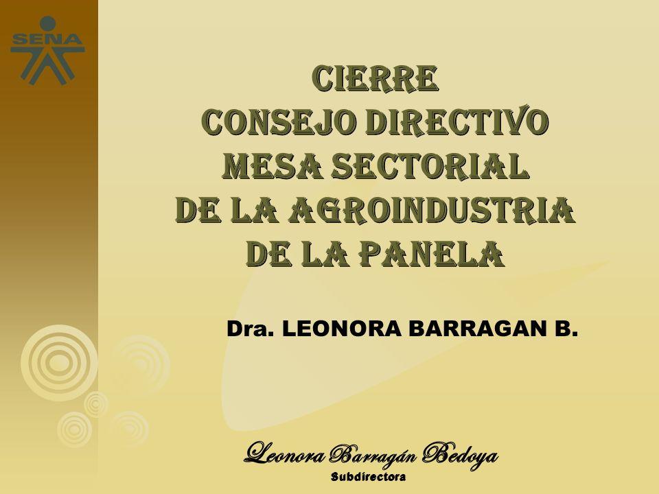 Leonora Barragán Bedoya Subdirectora CIERRE Consejo directivo Mesa sectorial de la agroindustria de la panela Dra. LEONORA BARRAGAN B.