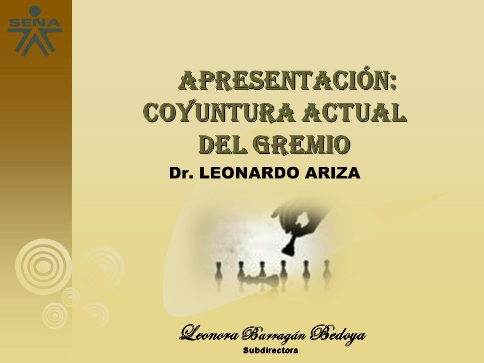 6 6 Leonora Barragán Bedoya Subdirectora APRESENTACIÓN: COYUNTURA ACTUAL DEL GREMIO APRESENTACIÓN: COYUNTURA ACTUAL DEL GREMIO Dr. LEONARDO ARIZA