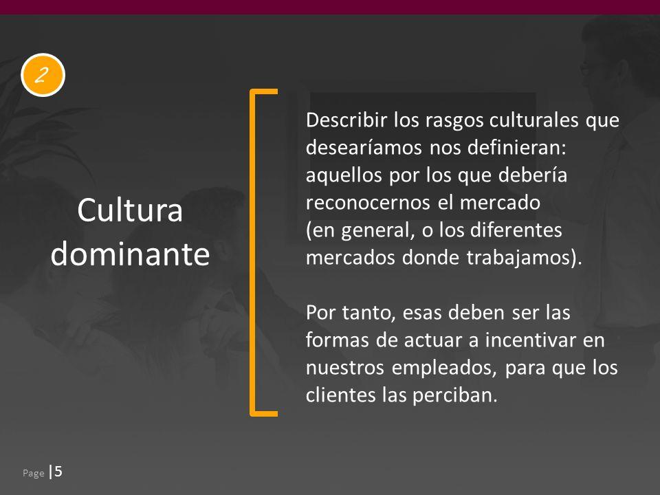 Page |5 Cultura dominante Describir los rasgos culturales que desearíamos nos definieran: aquellos por los que debería reconocernos el mercado (en general, o los diferentes mercados donde trabajamos).