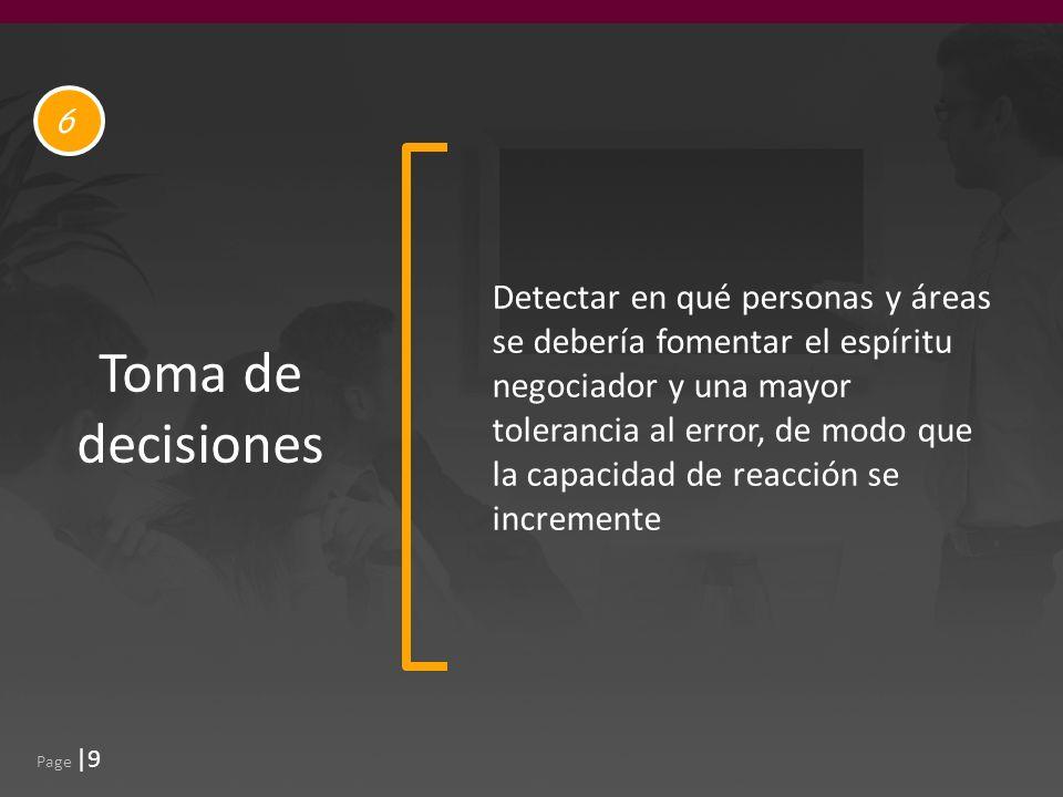 Page |9 Toma de decisiones Detectar en qué personas y áreas se debería fomentar el espíritu negociador y una mayor tolerancia al error, de modo que la capacidad de reacción se incremente 6