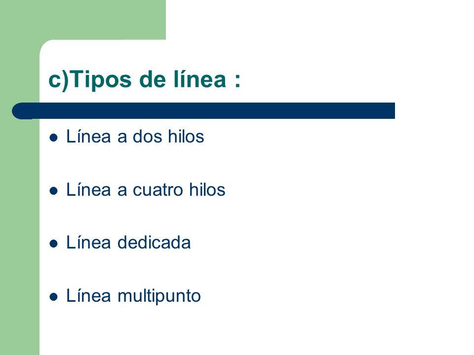 c)Tipos de línea : Línea a dos hilos Línea a cuatro hilos Línea dedicada Línea multipunto