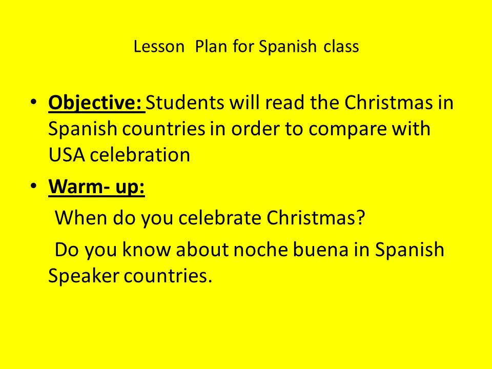 Lesson Plan for Spanish class Objective: Students will read the Christmas in Spanish countries in order to compare with USA celebration Warm- up: When