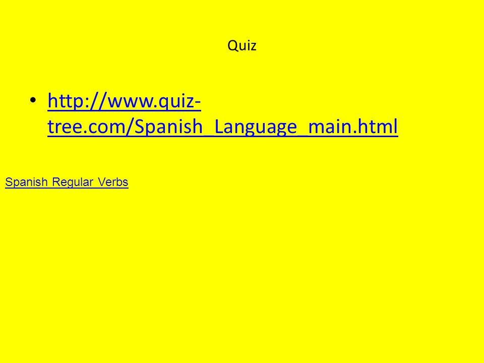 Quiz http://www.quiz- tree.com/Spanish_Language_main.html http://www.quiz- tree.com/Spanish_Language_main.html Spanish Regular Verbs