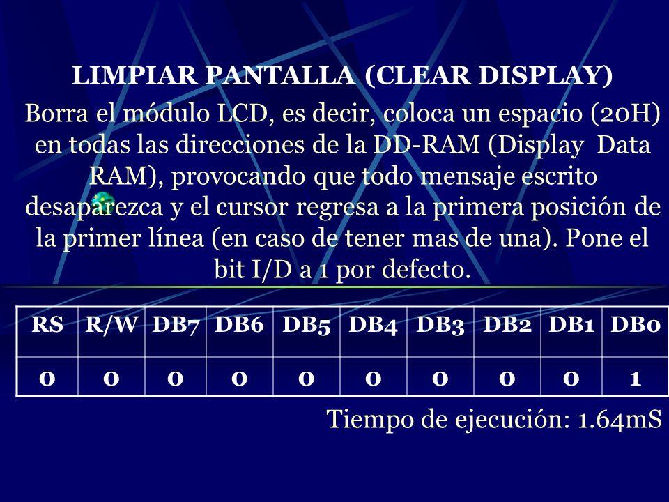 LIMPIAR PANTALLA (CLEAR DISPLAY) Borra el módulo LCD, es decir, coloca un espacio (20H) en todas las direcciones de la DD-RAM (Display Data RAM), prov
