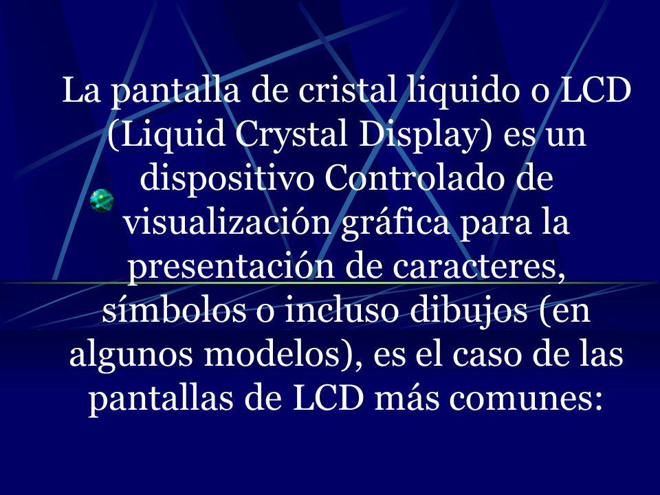 La pantalla de cristal liquido o LCD (Liquid Crystal Display) es un dispositivo Controlado de visualización gráfica para la presentación de caracteres