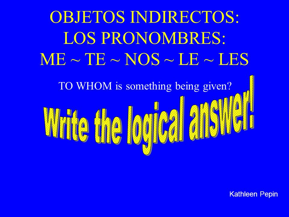 OBJETOS INDIRECTOS: LOS PRONOMBRES: ME ~ TE ~ NOS ~ LE ~ LES TO WHOM is something being given? Kathleen Pepin