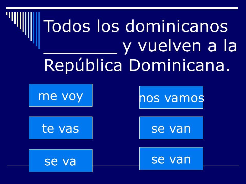 se van te vas se va nos vamos se van me voy Todos los dominicanos _______ y vuelven a la República Dominicana.