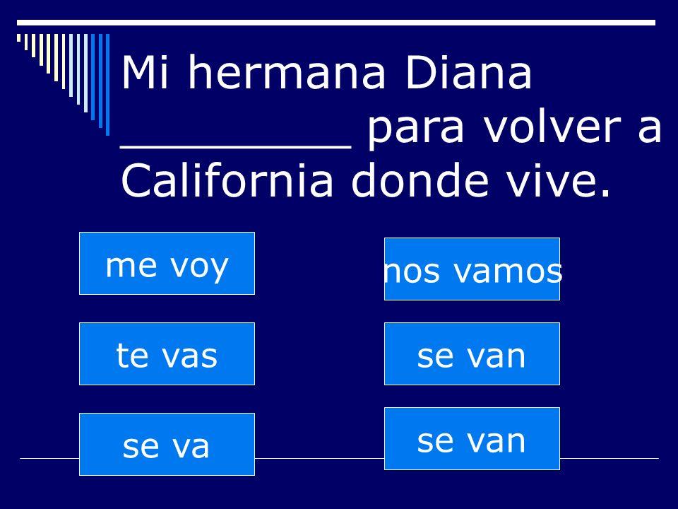 se van te vas se va nos vamos se van me voy Mi hermana Diana ________ para volver a California donde vive.