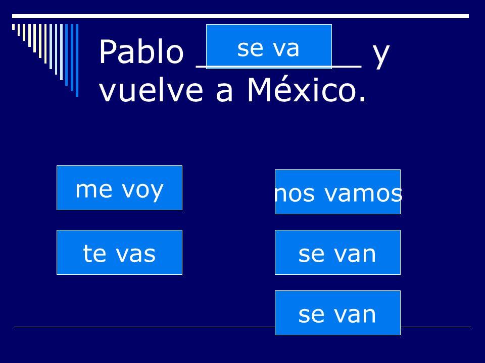 se van te vas se va nos vamos se van me voy Pablo ________ y vuelve a México.