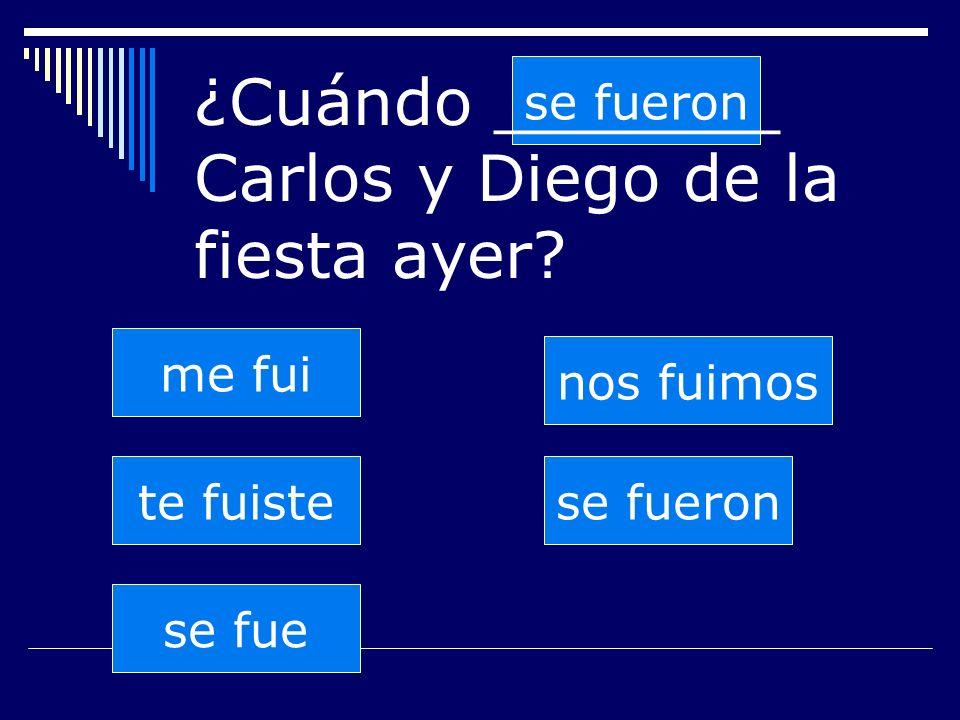 se fueron te fuiste se fue nos fuimos se fueron me fui ¿Cuándo _______ Carlos y Diego de la fiesta ayer?