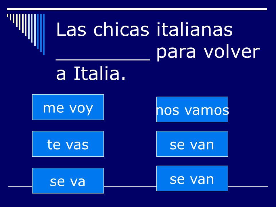 se van te vas se va nos vamos se van me voy Las chicas italianas ________ para volver a Italia.