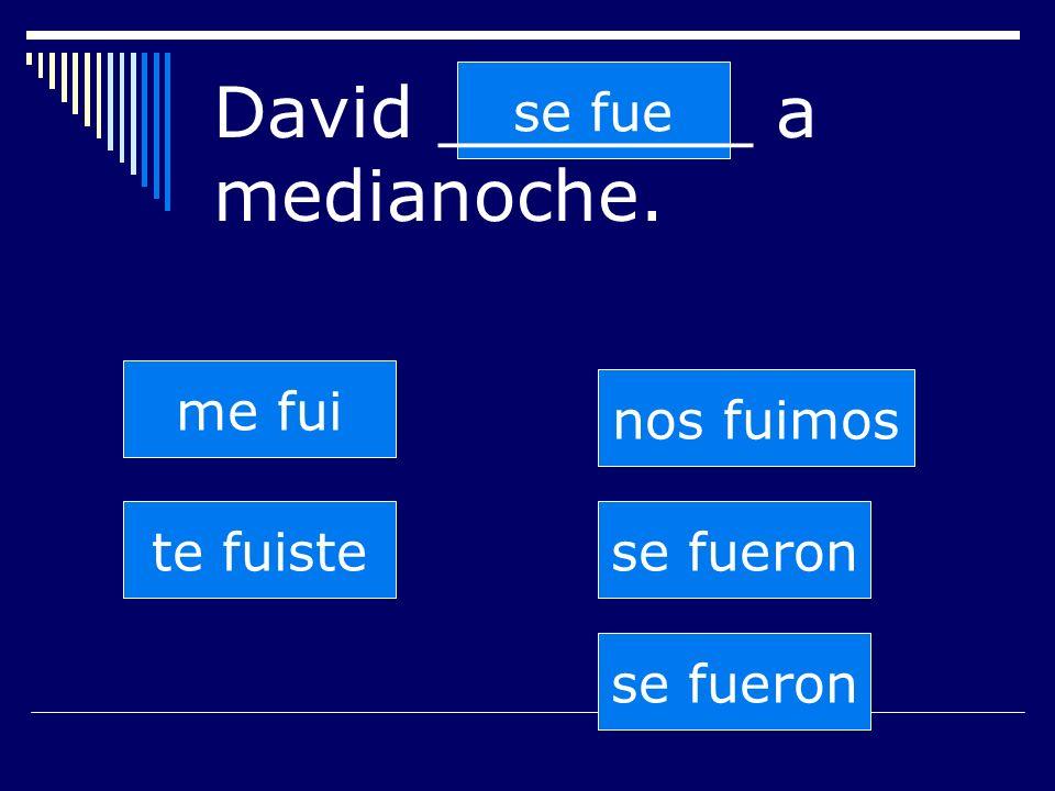 se fueron te fuiste se fue nos fuimos se fueron me fui David _______ a medianoche.