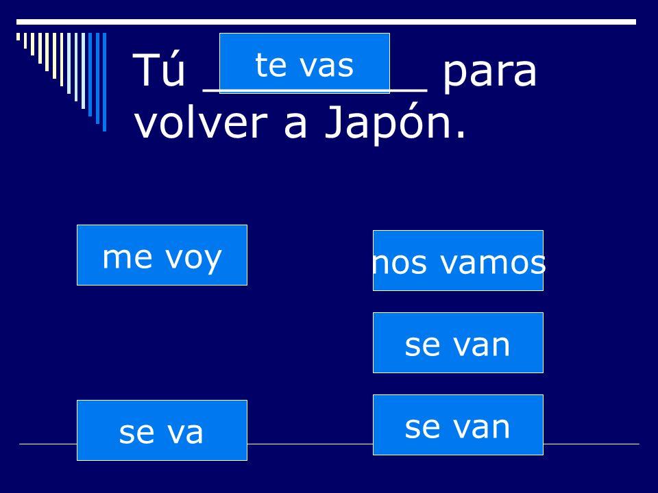 se van te vas se va nos vamos se van me voy Tú ________ para volver a Japón.