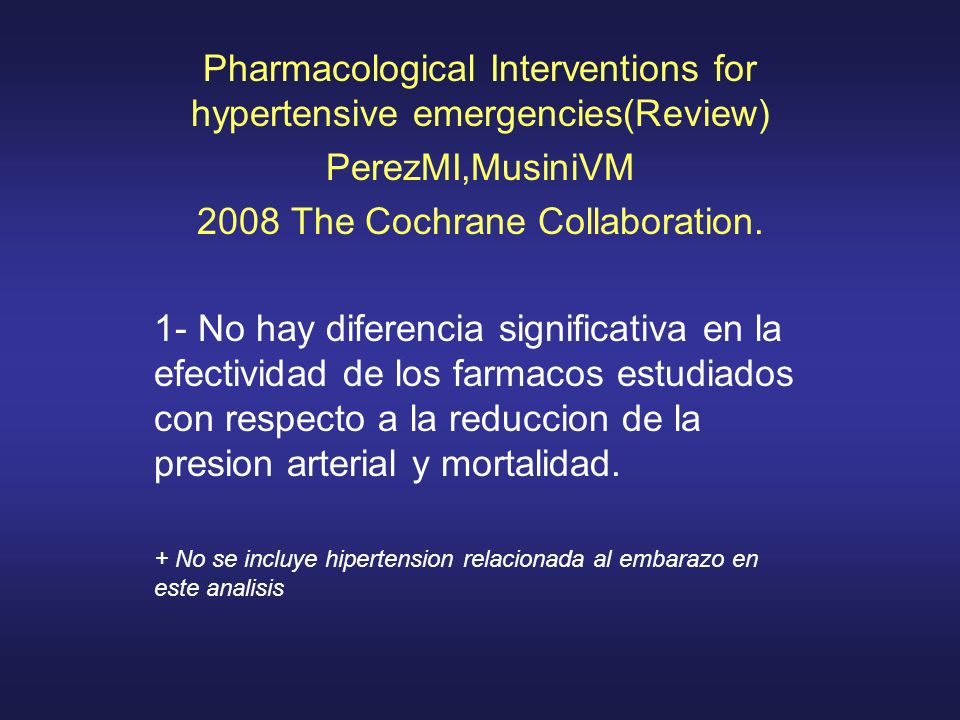 Pharmacological Interventions for hypertensive emergencies(Review) PerezMI,MusiniVM 2008 The Cochrane Collaboration. 1- No hay diferencia significativ
