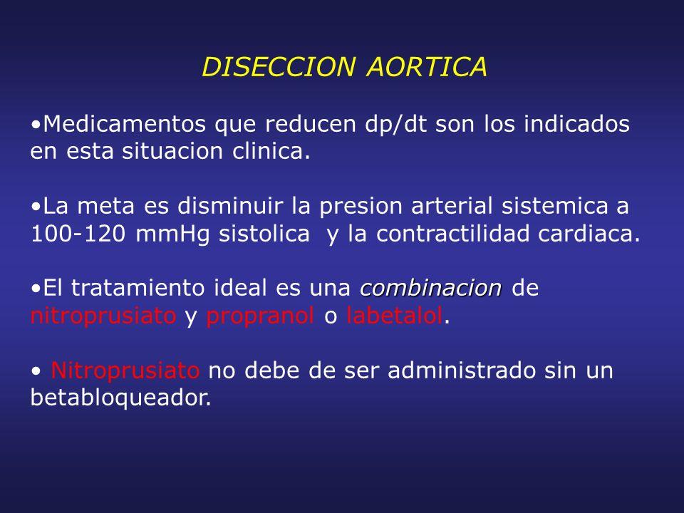 DISECCION AORTICA Medicamentos que reducen dp/dt son los indicados en esta situacion clinica. La meta es disminuir la presion arterial sistemica a 100